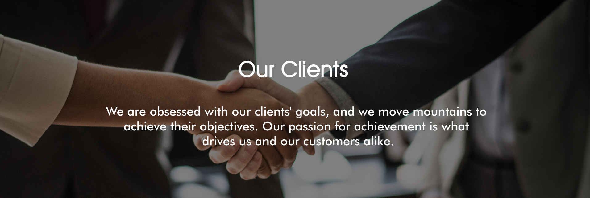 We are obsessed with our clients' goals, and we move mountains to achieve their objectives.Our passion for achievement is what drives us and our customers alike.